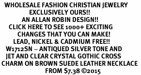 <BR>   WHOLESALE FASHION CHRISTIAN JEWELRY  <bR>                    EXCLUSIVELY OURS!!  <Br>               AN ALLAN ROBIN DESIGN!!  <BR>      CLICK HERE TO SEE 1000+ EXCITING  <BR>            CHANGES THAT YOU CAN MAKE!  <BR>         LEAD, NICKEL & CADMIUM FREE!!  <BR>    W1712SN - ANTIQUED SILVER TONE AND  <BR>    JET AND CLEAR CRYSTAL GOTHIC CROSS <BR> CHARM ON BROWN SUEDE LEATHER NECKLACE  <BR>                               FROM $7.38 ©2015
