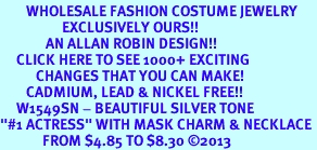 """<br>        WHOLESALE FASHION COSTUME JEWELRY <bR>                   EXCLUSIVELY OURS!! <BR>              AN ALLAN ROBIN DESIGN!! <BR>     CLICK HERE TO SEE 1000+ EXCITING <BR>           CHANGES THAT YOU CAN MAKE! <BR>        CADMIUM, LEAD & NICKEL FREE!! <BR>     W1549SN - BEAUTIFUL SILVER TONE <BR>""""#1 ACTRESS"""" WITH MASK CHARM & NECKLACE <BR>             FROM $4.85 TO $8.30 �13"""