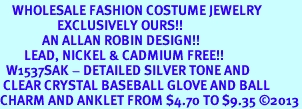 <bR>    WHOLESALE FASHION COSTUME JEWELRY <BR>                   EXCLUSIVELY OURS!! <BR>              AN ALLAN ROBIN DESIGN!! <BR>        LEAD, NICKEL & CADMIUM FREE!! <BR>  W1537SAK - DETAILED SILVER TONE AND <BR> CLEAR CRYSTAL BASEBALL GLOVE AND BALL <Br>CHARM AND ANKLET FROM $4.70 TO $9.35 �13