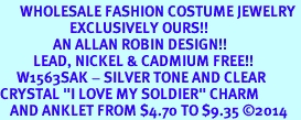 """<bR>      WHOLESALE FASHION COSTUME JEWELRY <BR>                     EXCLUSIVELY OURS!! <BR>                AN ALLAN ROBIN DESIGN!! <BR>          LEAD, NICKEL & CADMIUM FREE!! <BR>     W1563SAK - SILVER TONE AND CLEAR <BR>CRYSTAL """"I LOVE MY SOLDIER"""" CHARM <Br>   AND ANKLET FROM $4.70 TO $9.35 �14"""