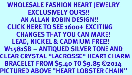 """<BR>     WHOLESALE FASHION HEART JEWELRY <bR>                   EXCLUSIVELY OURS!! <Br>              AN ALLAN ROBIN DESIGN!! <BR>     CLICK HERE TO SEE 1600+ EXCITING <BR>           CHANGES THAT YOU CAN MAKE! <BR>        LEAD, NICKEL & CADMIUM FREE!! <BR>   W1581SB - ANTIQUED SILVER TONE AND <BR>CLEAR CRYSTAL """"LACROSSE"""" HEART CHARM <BR>   BRACELET FROM $5.40 TO $9.85 �14<BR>PICTURED ABOVE """"HEART LOBSTER CHAIN"""""""