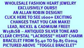 """<BR>     WHOLESALE FASHION HEART JEWELRY <bR>                   EXCLUSIVELY OURS!! <Br>              AN ALLAN ROBIN DESIGN!! <BR>     CLICK HERE TO SEE 1600+ EXCITING <BR>           CHANGES THAT YOU CAN MAKE! <BR>        LEAD, NICKEL & CADMIUM FREE!! <BR>   W1581SB - ANTIQUED SILVER TONE AND <BR>CLEAR CRYSTAL """"LACROSSE"""" HEART CHARM <BR>   BRACELET FROM $5.40 TO $9.85 ©2014<BR>   PICTURED ABOVE  """"TOGGLE BRACELET"""""""