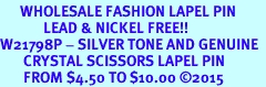 <Br>      WHOLESALE FASHION LAPEL PIN  <BR>             LEAD & NICKEL FREE!!  <Br>W21798P - SILVER TONE AND GENUINE  <Br>       CRYSTAL SCISSORS LAPEL PIN  <Br>       FROM $4.50 TO $10.00 �15