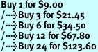 Buy 1 for $9.00<br />Buy 3 for $21.45<br />Buy 6 for $34.50<br />Buy 12 for $67.80<br />Buy 24 for $123.60