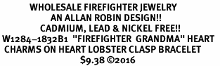 "<Br>              WHOLESALE FIREFIGHTER JEWELRY  <BR>                        AN ALLAN ROBIN DESIGN!! <Br>                   CADMIUM, LEAD & NICKEL FREE!!  <Br> W1284-1832B1  ""FIREFIGHTER  GRANDMA"" HEART  <BR>  CHARMS ON HEART LOBSTER CLASP BRACELET <BR>                                      $9.38 �16"