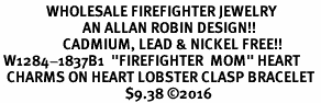 "<Br>              WHOLESALE FIREFIGHTER JEWELRY  <BR>                         AN ALLAN ROBIN DESIGN!! <Br>                   CADMIUM, LEAD & NICKEL FREE!!  <Br> W1284-1837B1  ""FIREFIGHTER  MOM"" HEART  <BR>  CHARMS ON HEART LOBSTER CLASP BRACELET <BR>                                      $9.38 �16"