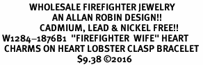 """<Br>              WHOLESALE FIREFIGHTER JEWELRY  <BR>                         AN ALLAN ROBIN DESIGN!! <Br>                   CADMIUM, LEAD & NICKEL FREE!!  <Br> W1284-1876B1  """"FIREFIGHTER  WIFE"""" HEART  <BR>  CHARMS ON HEART LOBSTER CLASP BRACELET <BR>                                     $9.38 �16"""