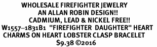 "<Br>              WHOLESALE FIREFIGHTER JEWELRY  <BR>                         AN ALLAN ROBIN DESIGN!! <Br>                   CADMIUM, LEAD & NICKEL FREE!!  <Br> W1557-1831B1  ""FIREFIGHTER  DAUGHTER"" HEART  <BR>  CHARMS ON HEART LOBSTER CLASP BRACELET <BR>                                     $9.38 ©2016"