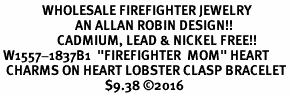 "<Br>              WHOLESALE FIREFIGHTER JEWELRY  <BR>                         AN ALLAN ROBIN DESIGN!! <Br>                   CADMIUM, LEAD & NICKEL FREE!!  <Br> W1557-1837B1  ""FIREFIGHTER  MOM"" HEART  <BR>  CHARMS ON HEART LOBSTER CLASP BRACELET <BR>                                   $9.38 ©2016"