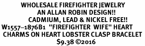 "<Br>              WHOLESALE FIREFIGHTER JEWELRY  <BR>                         AN ALLAN ROBIN DESIGN!! <Br>                   CADMIUM, LEAD & NICKEL FREE!!  <Br> W1557-1876B1  ""FIREFIGHTER  WIFE"" HEART  <BR>  CHARMS ON HEART LOBSTER CLASP BRACELET <BR>                                      $9.38 �16"