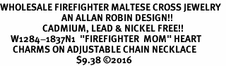 "<Br>WHOLESALE FIREFIGHTER MALTESE CROSS JEWELRY  <BR>                             AN ALLAN ROBIN DESIGN!! <Br>                    CADMIUM, LEAD & NICKEL FREE!!  <Br>     W1284-1837N1  ""FIREFIGHTER  MOM"" HEART  <BR>      CHARMS ON ADJUSTABLE CHAIN NECKLACE<BR>                                    $9.38 ©2016"