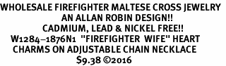 "<Br>WHOLESALE FIREFIGHTER MALTESE CROSS JEWELRY  <BR>                             AN ALLAN ROBIN DESIGN!! <Br>                    CADMIUM, LEAD & NICKEL FREE!!  <Br>     W1284-1876N1  ""FIREFIGHTER  WIFE"" HEART  <BR>      CHARMS ON ADJUSTABLE CHAIN NECKLACE<BR>                                    $9.38 ©2016"