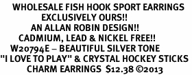 """<br>      WHOLESALE FISH HOOK SPORT EARRINGS <bR>                    EXCLUSIVELY OURS!!<BR>               AN ALLAN ROBIN DESIGN!!<BR>         CADMIUM, LEAD & NICKEL FREE!!<BR>     W20794E - BEAUTIFUL SILVER TONE <Br>""""I LOVE TO PLAY"""" & CRYSTAL HOCKEY STICKS <BR>             CHARM EARRINGS  $12.38 �13"""