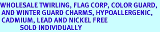 <BR>WHOLESALE TWIRLING, FLAG CORP, COLOR GUARD, <BR> AND WINTER GUARD CHARMS, HYPOALLERGENIC,<BR> CADMIUM, LEAD AND NICKEL FREE <BR>             SOLD INDIVIDUALLY