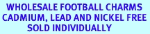 <BR>   WHOLESALE FOOTBALL CHARMS <BR> CADMIUM, LEAD AND NICKEL FREE <BR>             SOLD INDIVIDUALLY