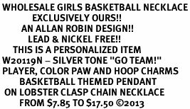 """<br> WHOLESALE GIRLS BASKETBALL NECKLACE<Br>               EXCLUSIVELY OURS!! <Br>          AN ALLAN ROBIN DESIGN!! <Br>             LEAD & NICKEL FREE!! <BR>      THIS IS A PERSONALIZED ITEM <Br> W20119N - SILVER TONE """"GO TEAM!"""" <BR> PLAYER, COLOR PAW AND HOOP CHARMS <BR>         BASKETBALL THEMED PENDANT<BR>  ON LOBSTER CLASP CHAIN NECKLACE <BR>         FROM $7.85 TO $17.50 ©2013"""