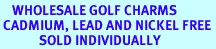 <BR>    WHOLESALE GOLF CHARMS <BR> CADMIUM, LEAD AND NICKEL FREE <BR>             SOLD INDIVIDUALLY