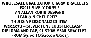 <br>  WHOLESALE GRADUATION CHARM BRACELETS! <Br>                     EXCLUSIVELY OURS!! <Br>                AN ALLAN ROBIN DESIGN!! <Br>                   LEAD & NICKEL FREE!! <BR>            THIS IS A PERSONALIZED ITEM <Br>    W20407B - SILVER TONE LOBSTER CLASP <BR>  DIPLOMA AND CAP, CUSTOM YEAR BRACELET <BR>            FROM $9.00 TO $20.00 ©2013