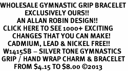 <BR>WHOLESALE GYMNASTIC GRIP BRACELET<bR>                EXCLUSIVELY OURS!! <BR>           AN ALLAN ROBIN DESIGN!! <BR>  CLICK HERE TO SEE 1000+ EXCITING <BR>        CHANGES THAT YOU CAN MAKE! <BR>     CADMIUM, LEAD & NICKEL FREE!! <BR>  W1415SB - SILVER TONE GYMNASTICS <Br> GRIP / HAND WRAP CHARM & BRACELET <BR>         FROM $4.15 TO $8.00 ©2013