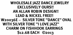 """<BR>            WHOLESALE JAZZ DANCE JEWELRY<bR>                    EXCLUSIVELY OURS!! <BR>               AN ALLAN ROBIN DESIGN!!<BR>                  LEAD & NICKEL FREE!! <BR> W20036E -  SILVER TONE """"DANCE"""" OVAL <BR>   WITH SILVER TONE """"I LOVE JAZZ"""" <BR>       CHARM ON FISHHOOK EARRINGS <BR>                    $12.68 EACH   ©2013"""