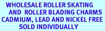 <BR>    WHOLESALE ROLLER SKATING <BR>      AND  ROLLER BLADING CHARMS <BR> CADMIUM, LEAD AND NICKEL FREE <BR>             SOLD INDIVIDUALLY