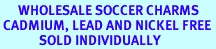 <BR>      WHOLESALE SOCCER CHARMS <BR> CADMIUM, LEAD AND NICKEL FREE <BR>             SOLD INDIVIDUALLY