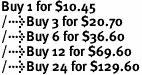 Buy 1 for $10.45<br />Buy 3 for $20.70<br />Buy 6 for $36.60<br />Buy 12 for $69.60<br />Buy 24 for $129.60