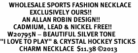 "<br>      WHOLESALE SPORTS FASHION NECKLACE <bR>                    EXCLUSIVELY OURS!!<BR>               AN ALLAN ROBIN DESIGN!!<BR>         CADMIUM, LEAD & NICKEL FREE!!<BR>     W20795N - BEAUTIFUL SILVER TONE <Br>""I LOVE TO PLAY"" & CRYSTAL HOCKEY STICKS <BR>             CHARM NECKLACE  $11.38 �13"