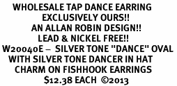 """<BR>      WHOLESALE TAP DANCE EARRING<bR>                    EXCLUSIVELY OURS!! <BR>               AN ALLAN ROBIN DESIGN!!<BR>                  LEAD & NICKEL FREE!! <BR> W20040E -  SILVER TONE """"DANCE"""" OVAL <BR>    WITH SILVER TONE DANCER IN HAT <BR>       CHARM ON FISHHOOK EARRINGS <BR>                     $12.38 EACH  ©2013"""