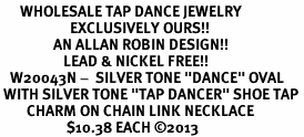 "<BR>      WHOLESALE TAP DANCE JEWELRY<bR>                     EXCLUSIVELY OURS!! <BR>                AN ALLAN ROBIN DESIGN!! <BR>                   LEAD & NICKEL FREE!! <BR>   W20043N -  SILVER TONE ""DANCE"" OVAL <BR> WITH SILVER TONE ""TAP DANCER"" SHOE TAP <BR>        CHARM ON CHAIN LINK NECKLACE <BR>                    $10.38 EACH ©2013"