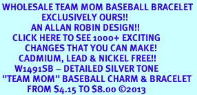 """<br> WHOLESALE TEAM MOM BASEBALL BRACELET <bR>                    EXCLUSIVELY OURS!!<BR>               AN ALLAN ROBIN DESIGN!!<BR>      CLICK HERE TO SEE 1000+ EXCITING<BR>            CHANGES THAT YOU CAN MAKE!<BR>         CADMIUM, LEAD & NICKEL FREE!!<BR>       W1491SB - DETAILED SILVER TONE <Br> """"TEAM MOM"""" BASEBALL CHARM & BRACELET <BR>             FROM $4.15 TO $8.00 ©2013"""