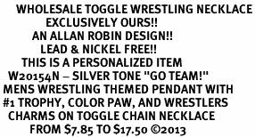"<br>      WHOLESALE TOGGLE WRESTLING NECKLACE<Br>                 EXCLUSIVELY OURS!! <Br>            AN ALLAN ROBIN DESIGN!! <Br>               LEAD & NICKEL FREE!! <BR>        THIS IS A PERSONALIZED ITEM <Br>   W20154N - SILVER TONE ""GO TEAM!"" <BR> MENS WRESTLING THEMED PENDANT WITH <BR> #1 TROPHY, COLOR PAW, AND WRESTLERS <BR>   CHARMS ON TOGGLE CHAIN NECKLACE <BR>           FROM $7.85 TO $17.50 ©2013"