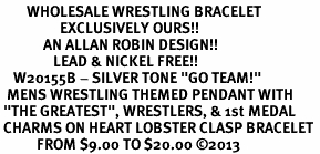 """<br>        WHOLESALE WRESTLING BRACELET<Br>                  EXCLUSIVELY OURS!! <Br>             AN ALLAN ROBIN DESIGN!! <Br>                LEAD & NICKEL FREE!! <BR>    W20155B - SILVER TONE """"GO TEAM!"""" <BR>  MENS WRESTLING THEMED PENDANT WITH <BR> """"THE GREATEST"""", WRESTLERS, & 1st MEDAL <BR> CHARMS ON HEART LOBSTER CLASP BRACELET <BR>           FROM $9.00 TO $20.00 ©2013"""