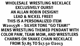 """<br>      WHOLESALE  WRESTLING NECKLACE<Br>                 EXCLUSIVELY OURS!! <Br>            AN ALLAN ROBIN DESIGN!! <Br>               LEAD & NICKEL FREE!! <BR>        THIS IS A PERSONALIZED ITEM <Br>   W20153N - SILVER TONE """"GO TEAM!"""" <BR> MENS WRESTLING THEMED PENDANT WITH <BR> COLOR PAW, TEAM MOM, AND WRESTLERS <BR>     CHARMS ON SNAKE CHAIN NECKLACE <BR>           FROM $7.85 TO $17.50 ©2013"""