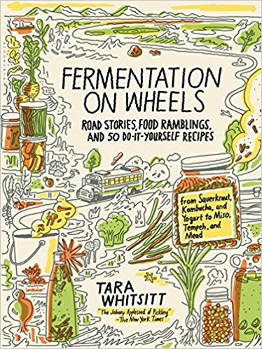 Fermentation on Wheels: Road Stories, Food Ramblings, and 50 Home Recipes