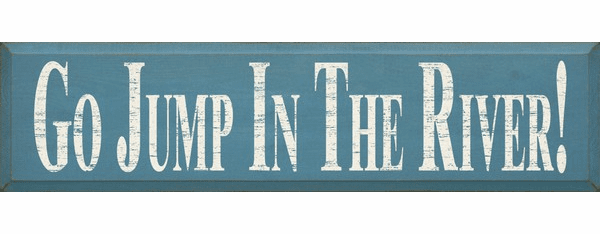 Cabin & Cottage Sign...Go Jump In The River