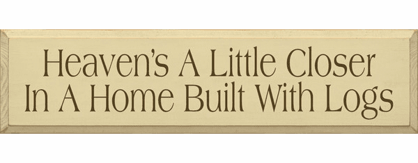 Cabin & Cottage Sign...Heaven's A Little Closer In A Home Built With Logs