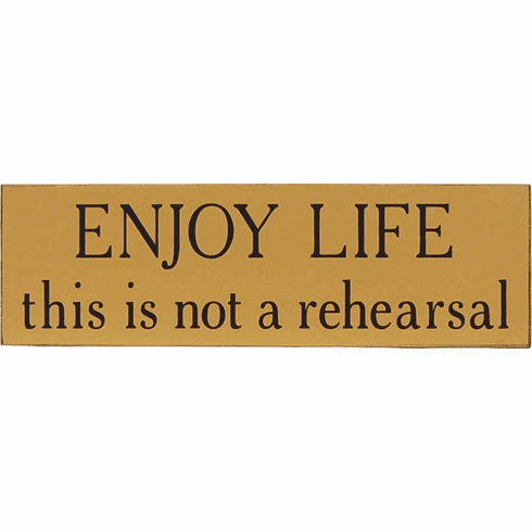 Enjoy Life . . This is Not a Rehearsal