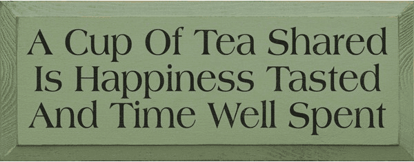 Family & Friend Sign...A Cup Of Tea Shared Is Happiness Tasted And Time Well Spent