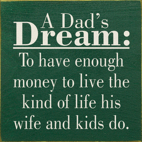 Family & Friend Sign...A Dad's Dream: To Have Enough Money To Live The Kind Of Life