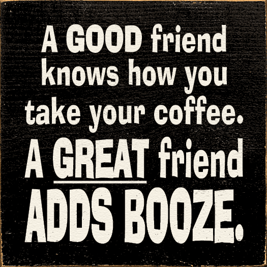 Family & Friend Sign...A Good Friend Knows How You Take Your Coffee. A Great Friend