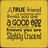 Family & Friend Sign...A True Friend Is Someone Who Thinks You Are A Good Egg