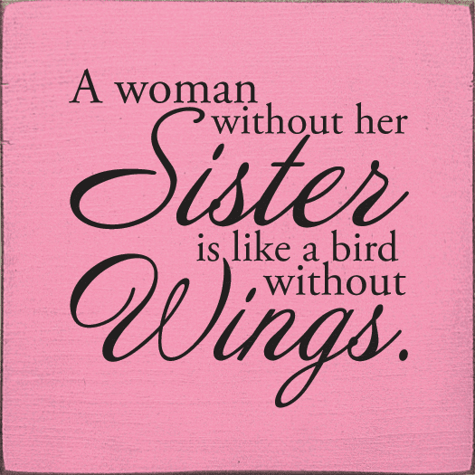 Family & Friend Sign...A Woman Without Her Sister Is Like A Bird Without Wings