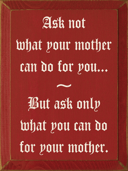 Family & Friend Sign...Ask Not What Your Mother Can Do For You