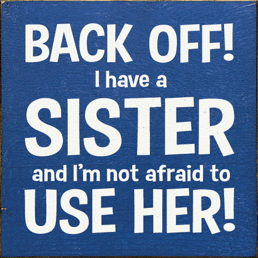 Family & Friend Sign...Back Off! I Have A Sister And I'm Not Afraid To Use Her