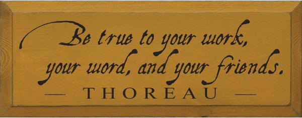 Family & Friend Sign...Be True To Your Work, Your Word, And Your Friends ~ Thoreau
