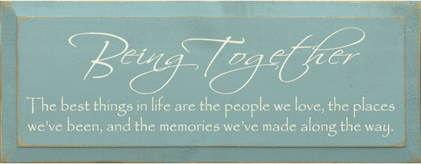 Family & Friend Sign...Being Together ~ The Best Things In Life Are The People We Love