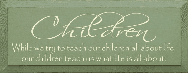 Family & Friend Sign...Children ~ While We Try To Teach Our Children All About Life