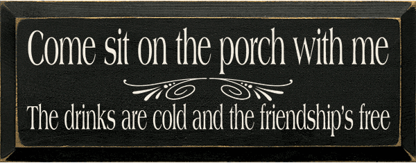Family & Friend Sign...Come Sit On The Porch With Me - The Drinks Are Cold And The Friendship's Free