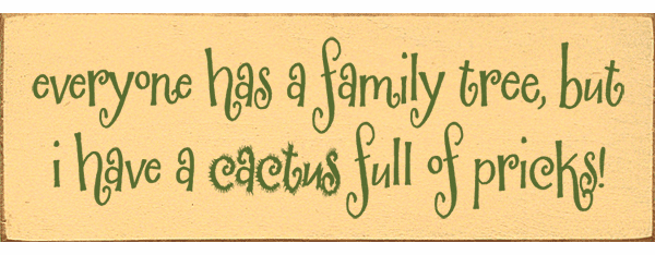 Family & Friend Sign...Everyone Has A Family Tree, But I Have A Cactus Full Of Pricks